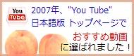 2007年、YouTube日本語版トップページで、おすすめ動画に選ばれました!!